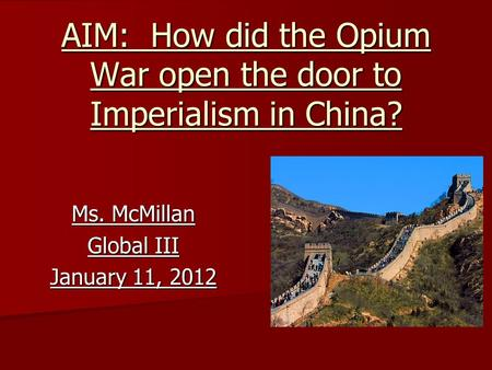 AIM: How did the Opium War open the door to Imperialism in China? Ms. McMillan Global III January 11, 2012.