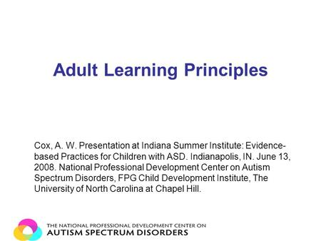 Adult Learning Principles Cox, A. W. Presentation at Indiana Summer Institute: Evidence- based Practices for Children with ASD. Indianapolis, IN. June.