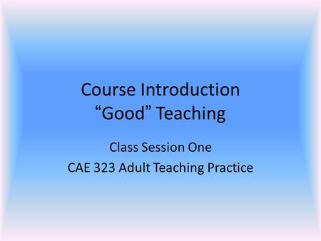 "Course Introduction ""Good"" Teaching Class Session One CAE 323 Adult Teaching Practice."