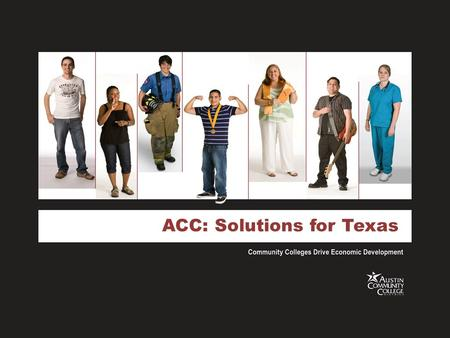 ACC: Solutions for Texas. ACC History A college is born September 17, 1973 177 faculty/staff 1,726 students 30 programs One campus No tax base Mission.