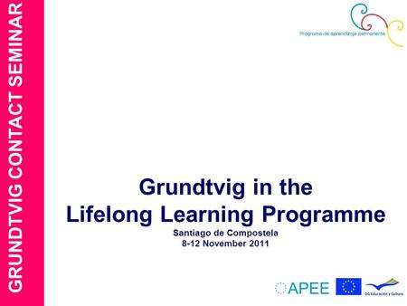 GRUNDTVIG CONTACT SEMINAR Grundtvig in the Lifelong Learning Programme Santiago de Compostela 8-12 November 2011.