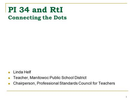 1 PI 34 and RtI Connecting the Dots Linda Helf Teacher, Manitowoc Public School District Chairperson, Professional Standards Council for Teachers.