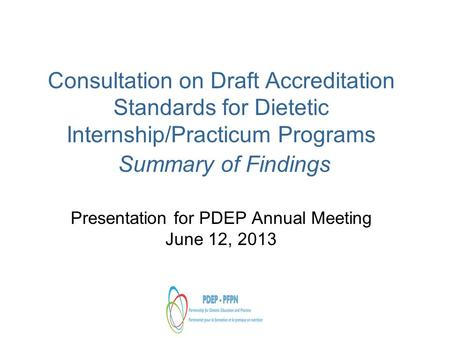 Consultation on Draft Accreditation Standards for Dietetic Internship/Practicum Programs Summary of Findings Presentation for PDEP Annual Meeting June.