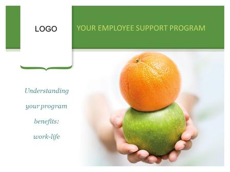 YOUR EMPLOYEE SUPPORT PROGRAM LOGO Understanding your program benefits: work-life.