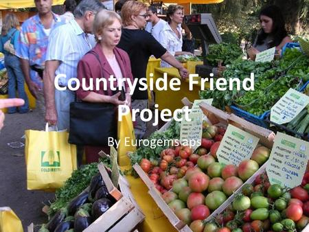 "Countryside Friend Project By Eurogems aps. ""Countryside Friend Project"" We cultivate the same interests: Consumers Citizens Farmers."