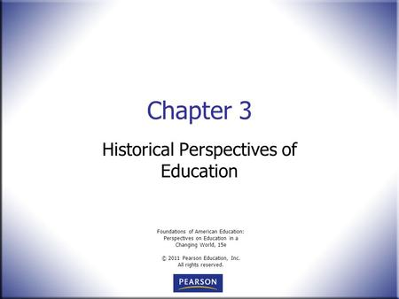 Foundations of American Education: Perspectives on Education in a Changing World, 15e © 2011 Pearson Education, Inc. All rights reserved. Chapter 3 Historical.