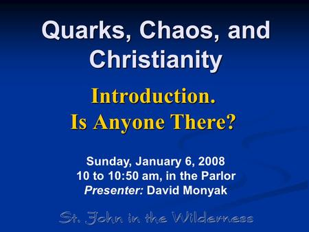Quarks, Chaos, and Christianity Introduction. Is Anyone There? Sunday, January 6, 2008 10 to 10:50 am, in the Parlor Presenter: David Monyak.