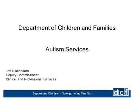 Department of Children and Families Autism Services Jan Nisenbaum Deputy Commissioner Clinical and Professional Services.