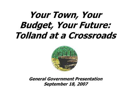 Your Town, Your Budget, Your Future: Tolland at a Crossroads General Government Presentation September 18, 2007.