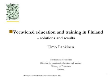 Ministry of Education Finland/Timo Lankinen/August 2007. 1 Vocational education and training in Finland - solutions and results Timo Lankinen Government.
