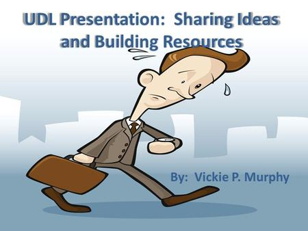 UDL Presentation: Sharing Ideas and Building Resources By: Vickie P. Murphy.