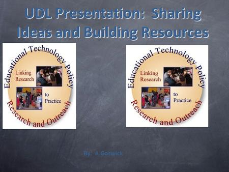 UDL Presentation: Sharing Ideas and Building Resources By: A.Goswick.
