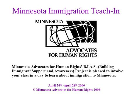 Minnesota Immigration Teach-In Minnesota Advocates for Human Rights' B.I.A.S. (Building Immigrant Support and Awareness) Project is pleased to involve.