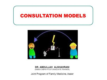 DR. ABDULLAH ALSHAHRANI (MBBS/CABFM/ POST GRADUATE TRAINER) Joint Program of Family Medicine, Aseer CONSULTATION MODELS.