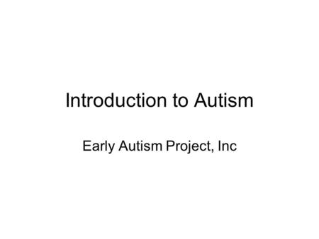 Introduction to Autism Early Autism Project, Inc.