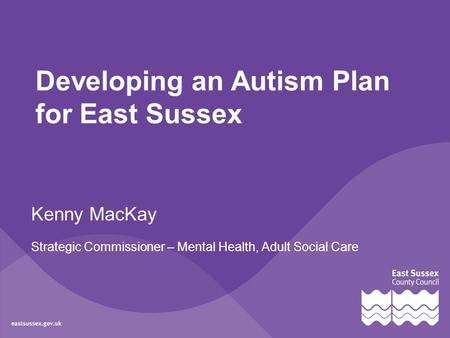 Developing an Autism Plan for East Sussex Kenny MacKay Strategic Commissioner – Mental Health, Adult Social Care.