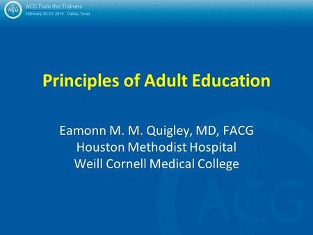 Principles of Adult Education Eamonn M. M. Quigley, MD, FACG Houston Methodist Hospital Weill Cornell Medical College.