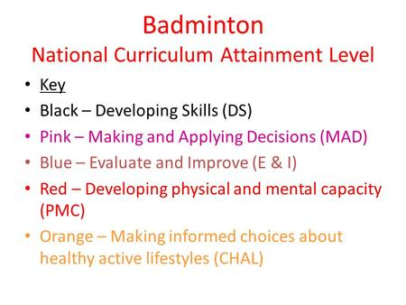 Badminton National Curriculum Attainment Level Key Black – Developing Skills (DS) Pink – Making and Applying Decisions (MAD) Blue – Evaluate and Improve.