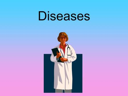 Diseases. What is a Disease? An illness that affects the proper functioning of the body or mind Communicable Diseases: passed from person to person Non-Communicable.
