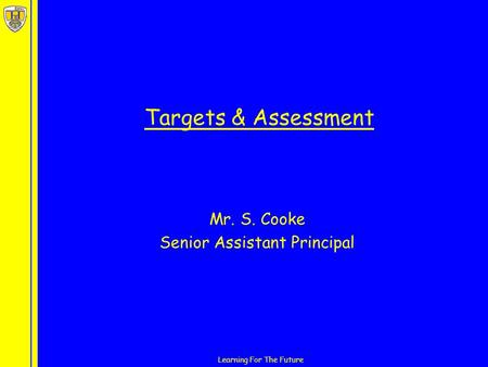 Learning For The Future Targets & Assessment Mr. S. Cooke Senior Assistant Principal.