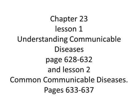Chapter 23 lesson 1 Understanding Communicable Diseases page 628-632 and lesson 2 Common Communicable Diseases. Pages 633-637.