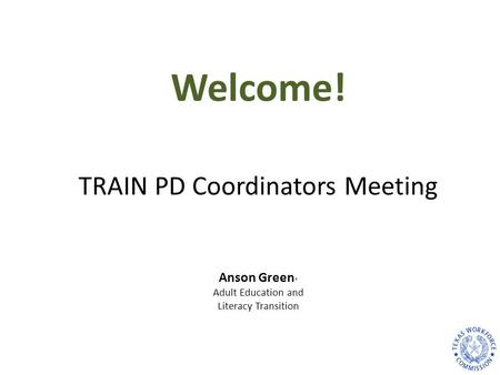 TRAIN PD Coordinators Meeting Anson Green * Adult Education and Literacy Transition Welcome!