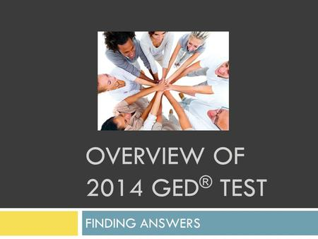 OVERVIEW OF 2014 GED ® TEST FINDING ANSWERS. 2014 GED ® Testing Process  Designed and managed by GED Testing Service ®  Built around the test-taker.