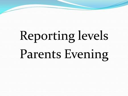 Reporting levels Parents Evening. SO WHAT LEVELS DO YOU EXPECT YOUR CHILD TO BE WORKING AT? National Curriculum Levels range from level 1 to level 8,