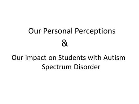 Our Personal Perceptions Our impact on Students with Autism Spectrum Disorder &