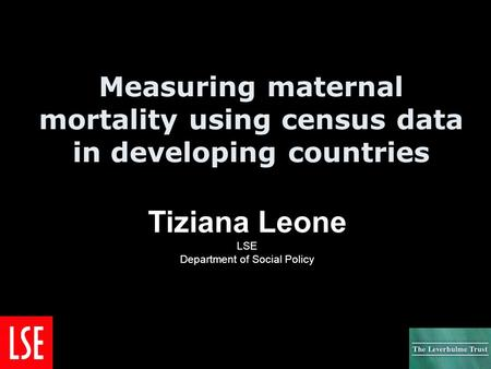 Measuring maternal mortality using census data in developing countries Tiziana Leone LSE Department of Social Policy.