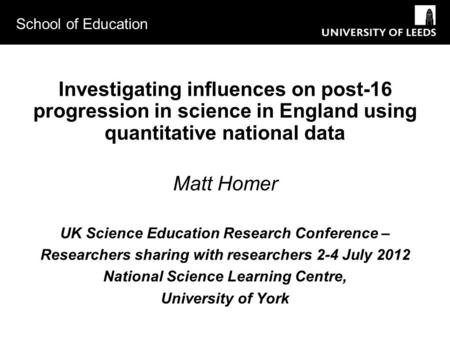 School of Education Investigating influences on post-16 progression in science in England using quantitative national data Matt Homer UK Science Education.