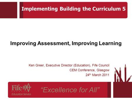 Improving Assessment, Improving Learning Ken Greer, Executive Director (Education), Fife Council CEM Conference, Glasgow 24 th March 2011 Implementing.