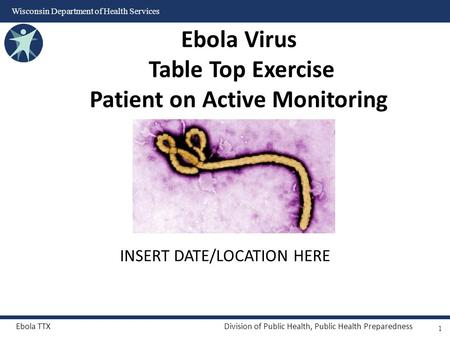 Ebola TTXDivision of Public Health, Public Health Preparedness Wisconsin Department of Health Services INSERT DATE/LOCATION HERE Ebola Virus Table Top.
