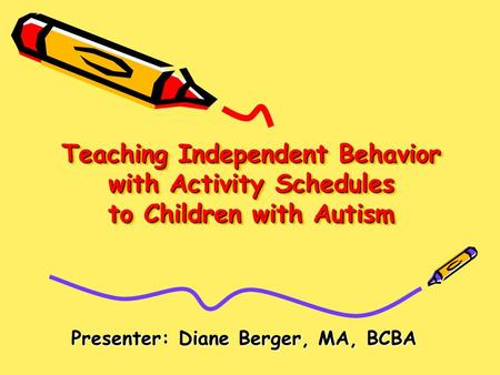 Teaching Independent Behavior with Activity Schedules to Children with Autism Presenter: Diane Berger, MA, BCBA.