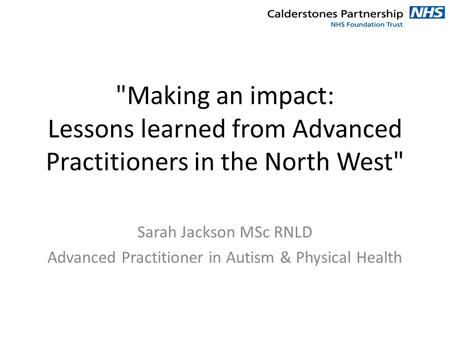 Making an impact: Lessons learned from Advanced Practitioners in the North West Sarah Jackson MSc RNLD Advanced Practitioner in Autism & Physical Health.