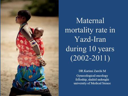 Maternal mortality rate in Yazd-Iran during 10 years (2002-2011) DR.Karimi Zarchi M Gynecological oncology felloship, shahid sadoughi university of Medical.