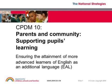 © Crown copyright 200900045-2009CDO-EN Slide 1 CPDM 10: Parents and community: Supporting pupils' learning Ensuring the attainment of more advanced learners.