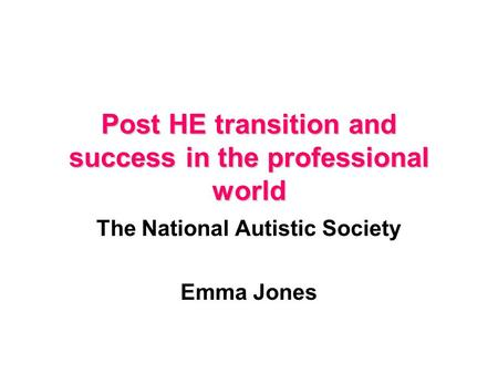 Post HE transition and success in the professional world The National Autistic Society Emma Jones.