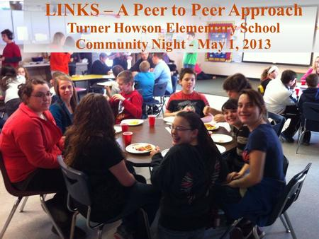 LINKS – A Peer to Peer Approach Turner Howson Elementary School Community Night - May 1, 2013.