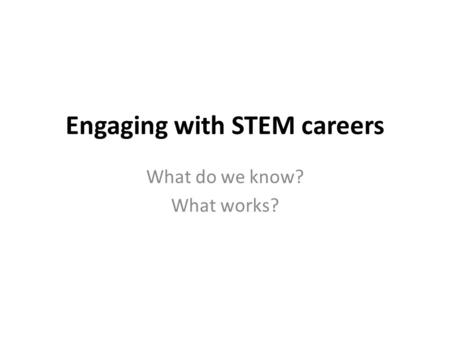 Engaging with STEM careers What do we know? What works?
