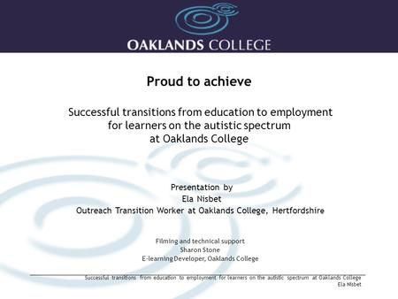 Proud to achieve Successful transitions from education to employment for learners on the autistic spectrum at Oaklands College Presentation by Ela Nisbet.