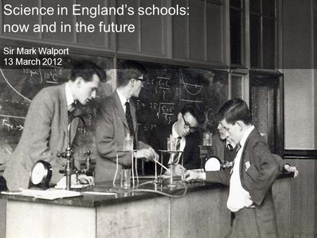 Science in England's schools: now and in the future Sir Mark Walport 13 March 2012.