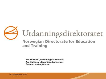 18. september 2015 Per Storheim, Utdanningsdirektoratet Are Mjølsnes, Utdanningsdirektoratet Åsmund Mæhle, Bouvet Norwegian Directorate for Education and.