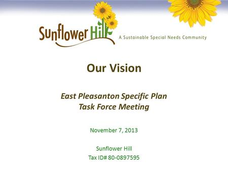 Our Vision East Pleasanton Specific Plan Task Force Meeting November 7, 2013 Sunflower Hill Tax ID# 80-0897595.