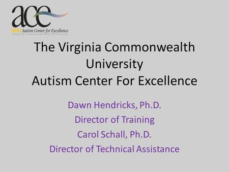 The Virginia Commonwealth University Autism Center For Excellence Dawn Hendricks, Ph.D. Director of Training Carol Schall, Ph.D. Director of Technical.