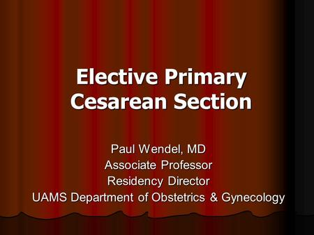 Elective Primary Cesarean Section Paul Wendel, MD Associate Professor Residency Director UAMS Department of Obstetrics & Gynecology.