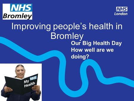 Improving people's health in Bromley Insert local logo Our Big Health Day How well are we doing?