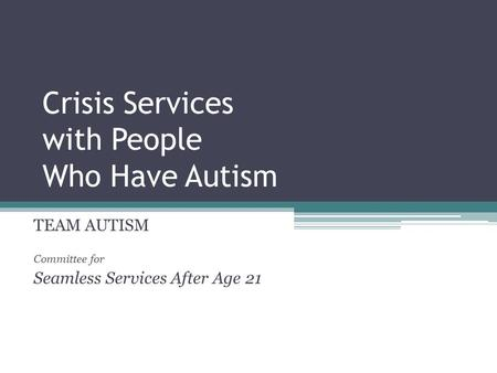 Crisis Services with People Who Have Autism TEAM AUTISM Committee for Seamless Services After Age 21.
