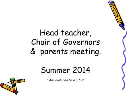 "Head teacher, Chair of Governors & parents meeting. Summer 2014 ""Aim high and be a Star"""