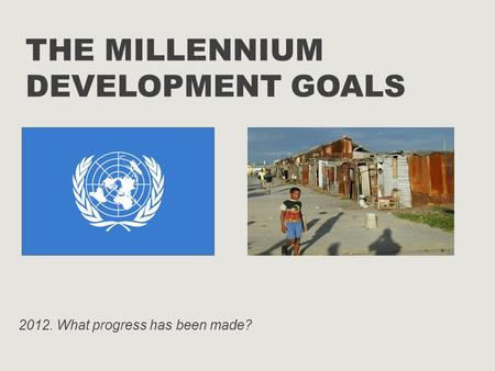 THE MILLENNIUM DEVELOPMENT GOALS 2012. What progress has been made?